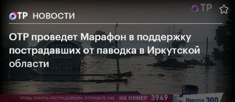 Заставка для - 4 июля ОТР проведет марафон в поддержку пострадавших от паводка в Иркутской области